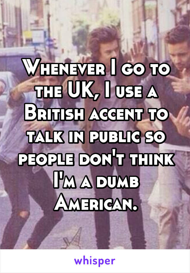 Whenever I go to the UK, I use a British accent to talk in public so people don't think I'm a dumb American.