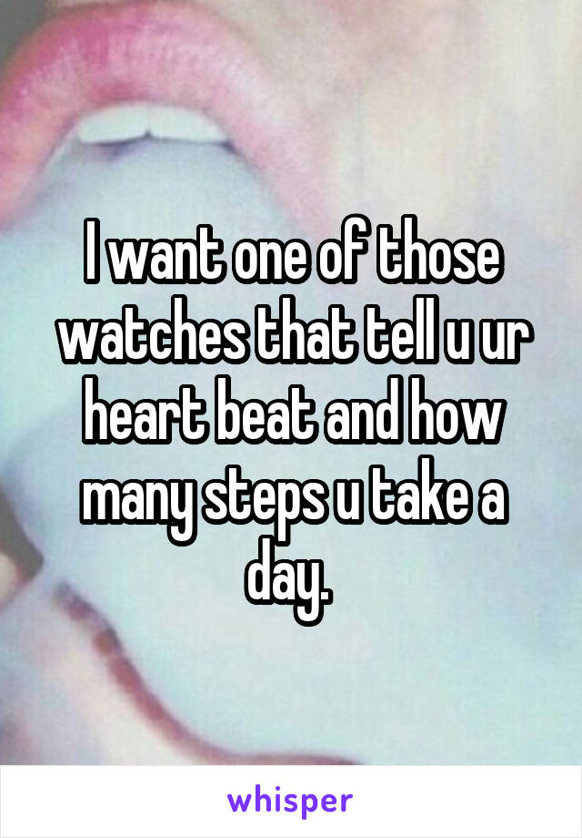 I want one of those watches that tell u ur heart beat and how many steps u take a day.