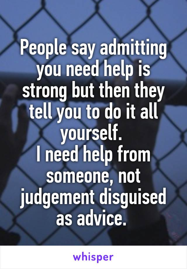 People say admitting you need help is strong but then they tell you to do it all yourself.  I need help from someone, not judgement disguised as advice.