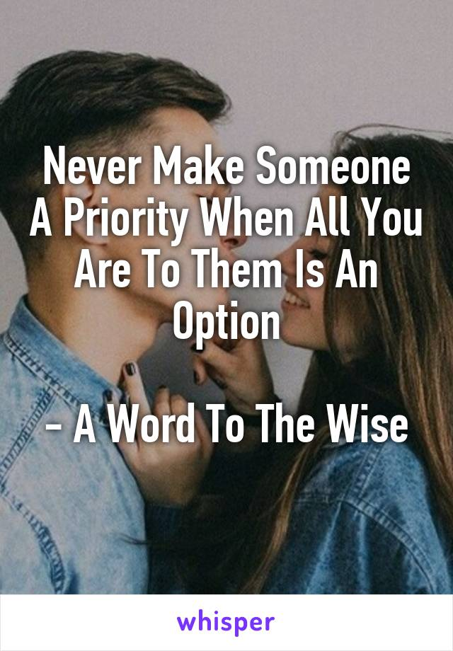 Never Make Someone A Priority When All You Are To Them Is An Option  - A Word To The Wise