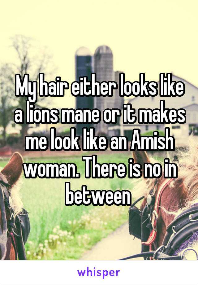 My hair either looks like a lions mane or it makes me look like an Amish woman. There is no in between