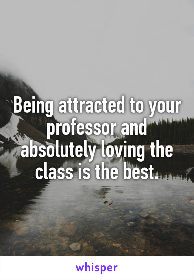 Being attracted to your professor and absolutely loving the class is the best.