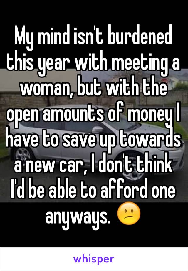 My mind isn't burdened this year with meeting a woman, but with the open amounts of money I have to save up towards a new car, I don't think I'd be able to afford one anyways. 😕