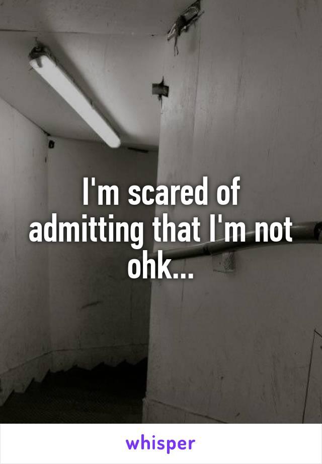 I'm scared of admitting that I'm not ohk...