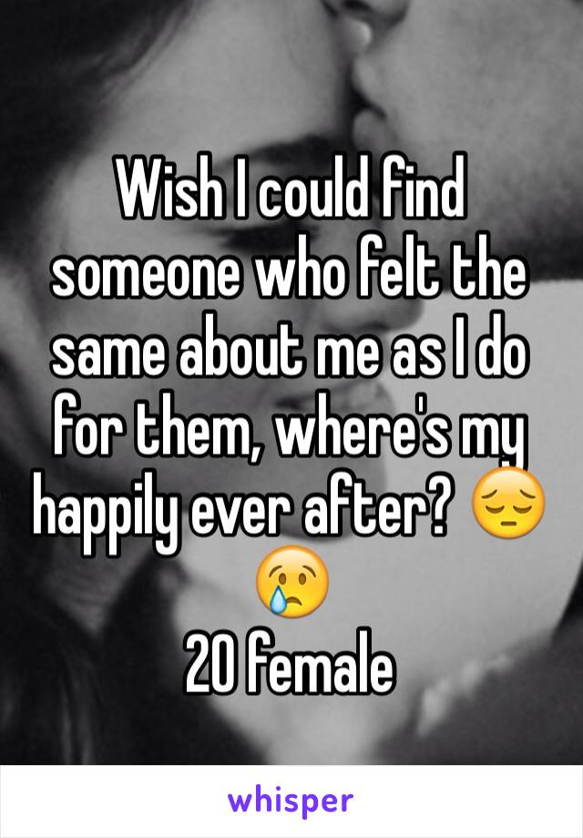 Wish I could find someone who felt the same about me as I do for them, where's my happily ever after? 😔😢 20 female