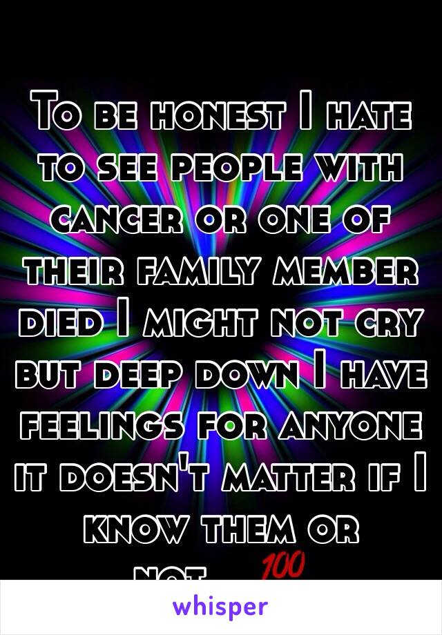To be honest I hate to see people with cancer or one of their family member died I might not cry but deep down I have feelings for anyone it doesn't matter if I know them or not....💯