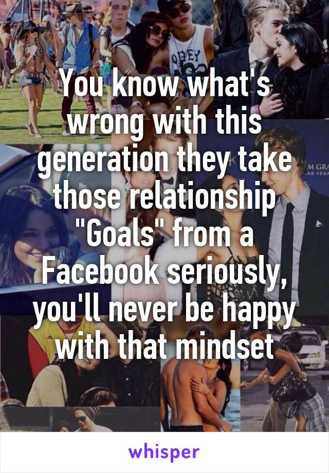 "You know what's wrong with this generation they take those relationship ""Goals"" from a Facebook seriously, you'll never be happy with that mindset"