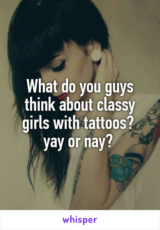 What do you guys think about classy girls with tattoos?  yay or nay?