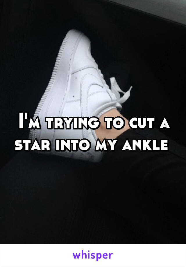 I'm trying to cut a star into my ankle