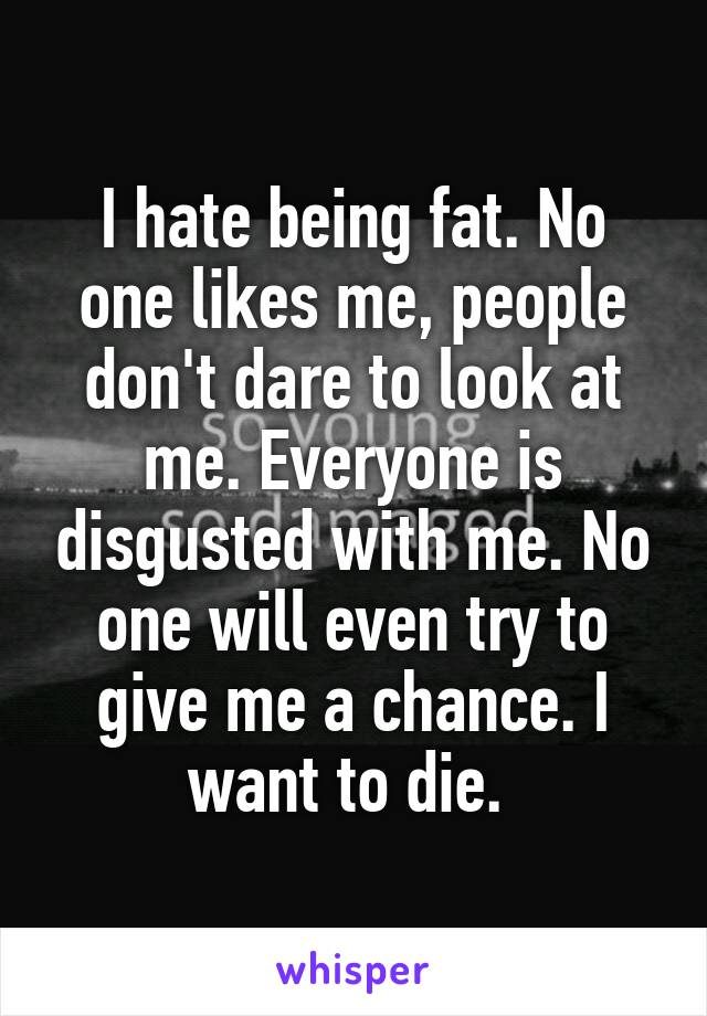 I hate being fat. No one likes me, people don't dare to look at me. Everyone is disgusted with me. No one will even try to give me a chance. I want to die.
