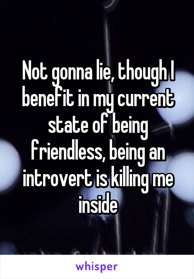 Not gonna lie, though I benefit in my current state of being friendless, being an introvert is killing me inside