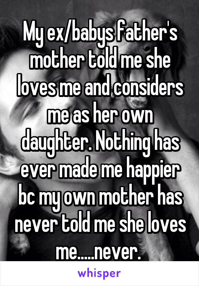 My ex/babys father's mother told me she loves me and considers me as her own daughter. Nothing has ever made me happier bc my own mother has never told me she loves me.....never.