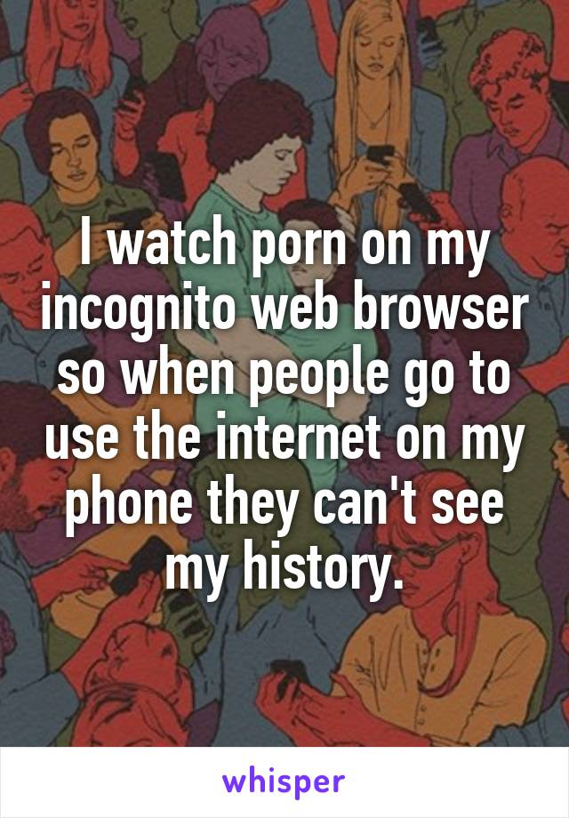 I watch porn on my incognito web browser so when people go to use the internet on my phone they can't see my history.