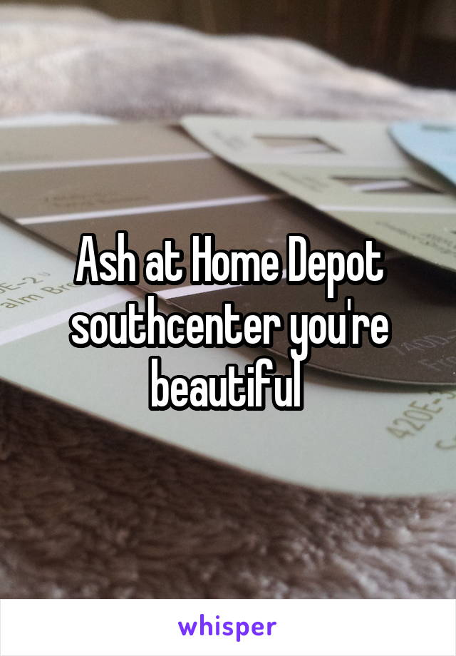 Ash at Home Depot southcenter you're beautiful