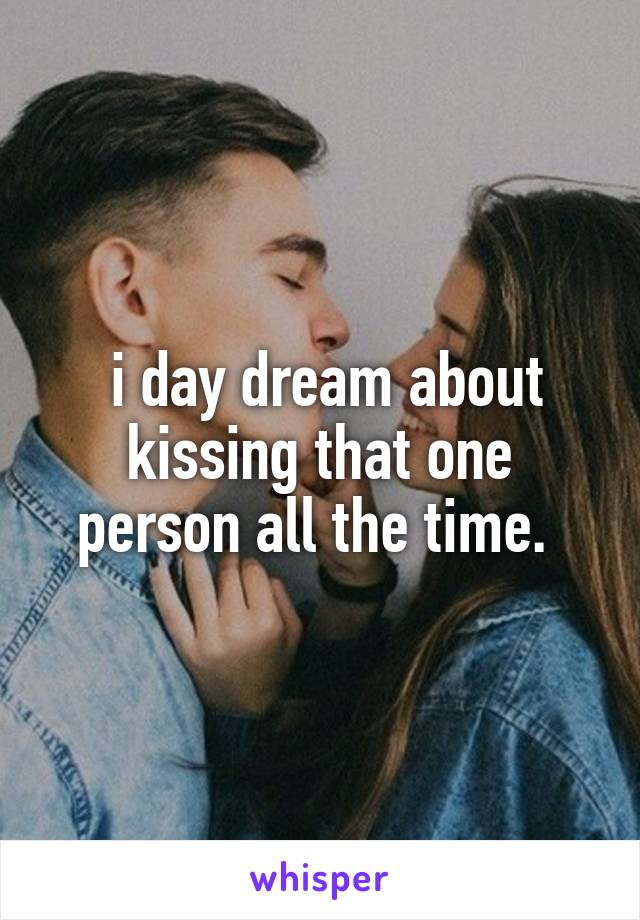 i day dream about kissing that one person all the time.