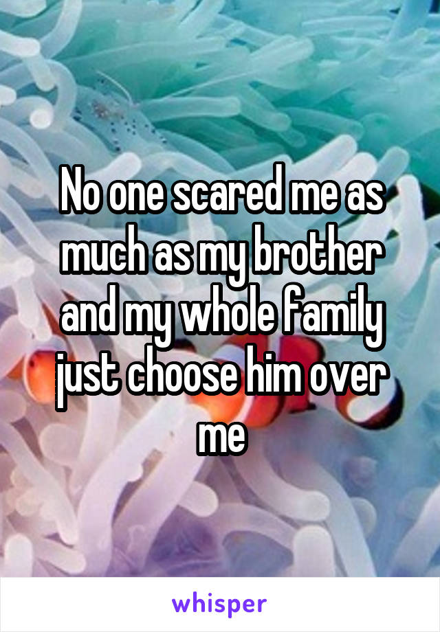 No one scared me as much as my brother and my whole family just choose him over me