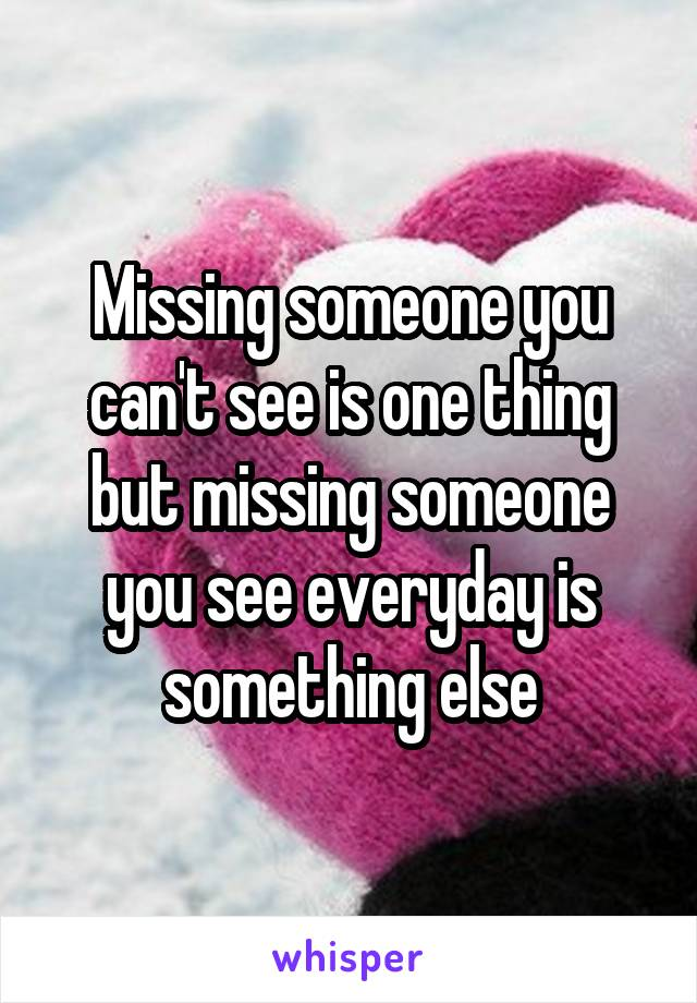 Missing someone you can't see is one thing but missing someone you see everyday is something else