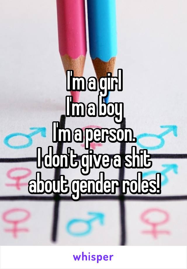 I'm a girl I'm a boy I'm a person. I don't give a shit about gender roles!