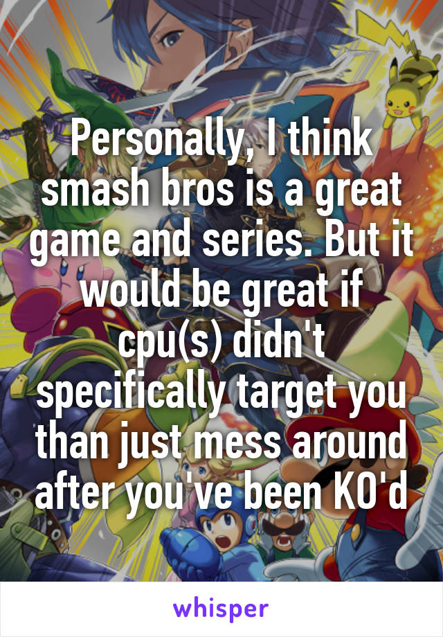Personally, I think smash bros is a great game and series. But it would be great if cpu(s) didn't specifically target you than just mess around after you've been KO'd
