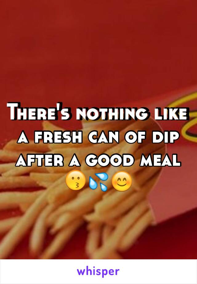 There's nothing like a fresh can of dip after a good meal 😗💦😊