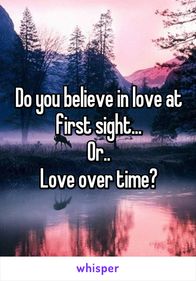 Do you believe in love at first sight... Or.. Love over time?