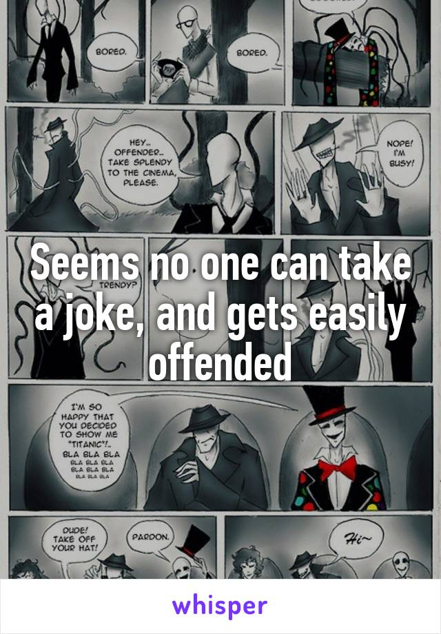 Seems no one can take a joke, and gets easily offended