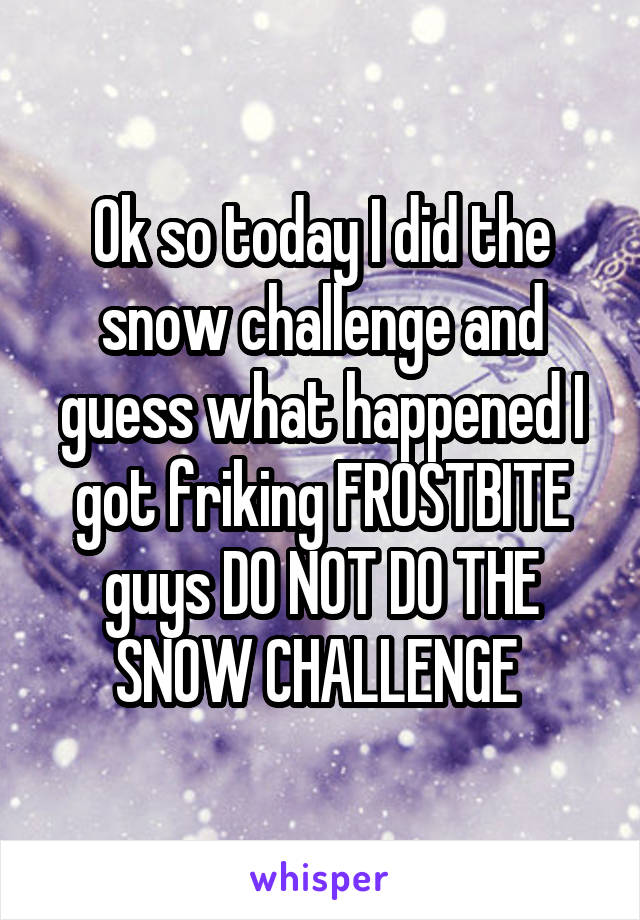 Ok so today I did the snow challenge and guess what happened I got friking FROSTBITE guys DO NOT DO THE SNOW CHALLENGE