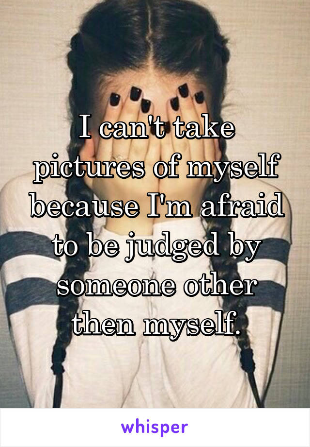 I can't take pictures of myself because I'm afraid to be judged by someone other then myself.