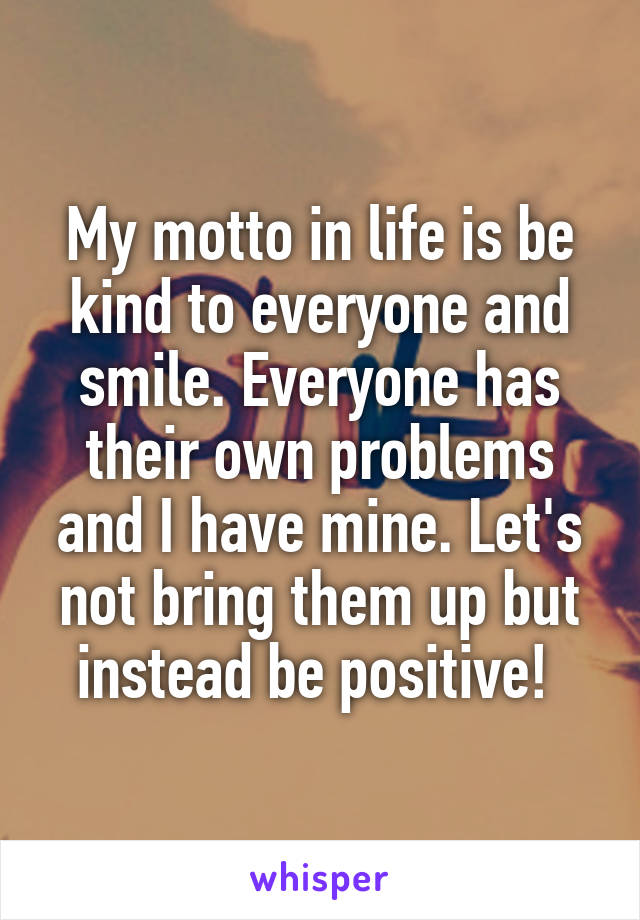 My motto in life is be kind to everyone and smile. Everyone has their own problems and I have mine. Let's not bring them up but instead be positive!