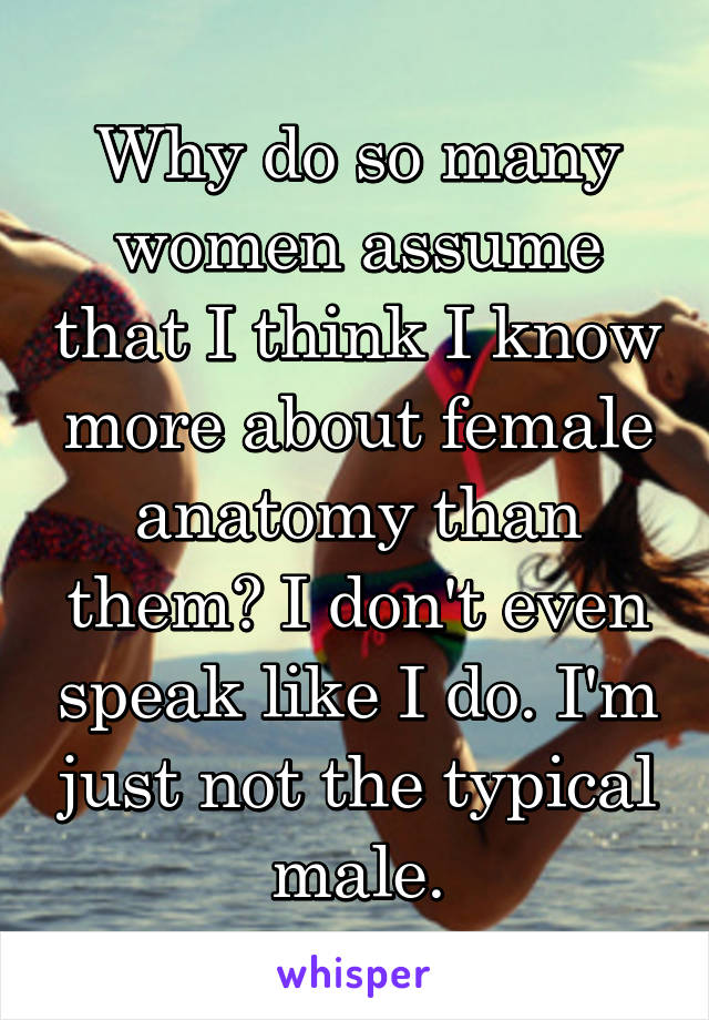 Why do so many women assume that I think I know more about female anatomy than them? I don't even speak like I do. I'm just not the typical male.