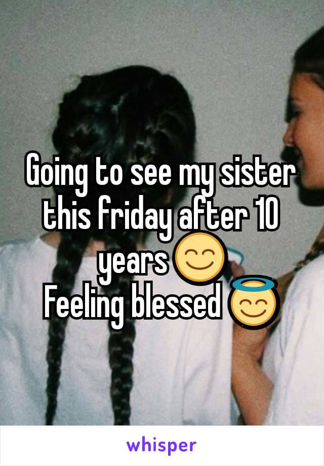 Going to see my sister this friday after 10 years 😊 Feeling blessed 😇