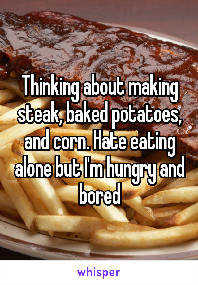 Thinking about making steak, baked potatoes, and corn. Hate eating alone but I'm hungry and bored