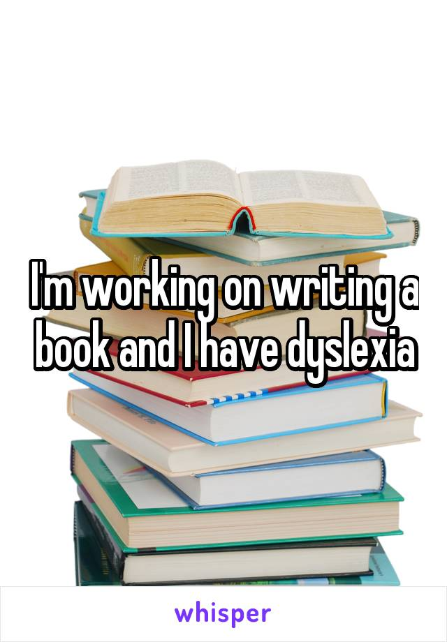 I'm working on writing a book and I have dyslexia