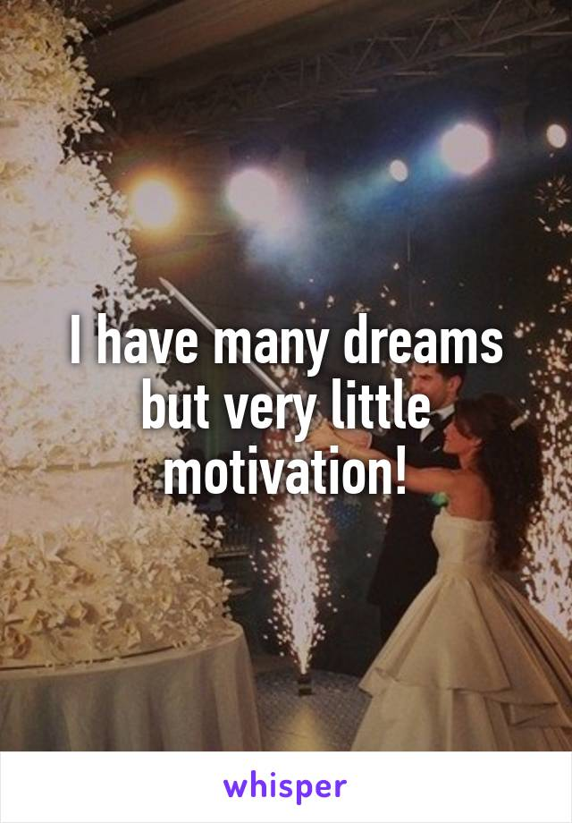 I have many dreams but very little motivation!