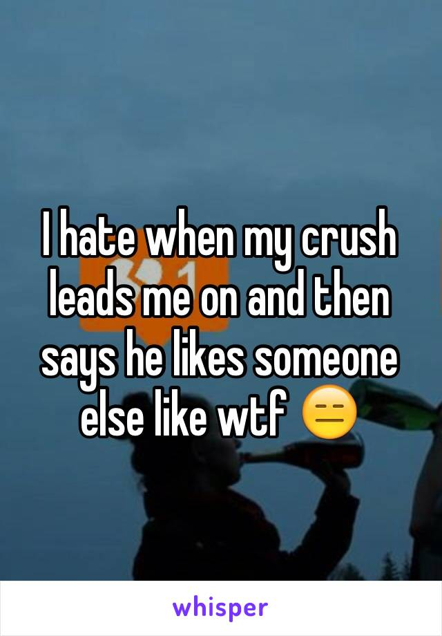 I hate when my crush leads me on and then says he likes someone else like wtf 😑