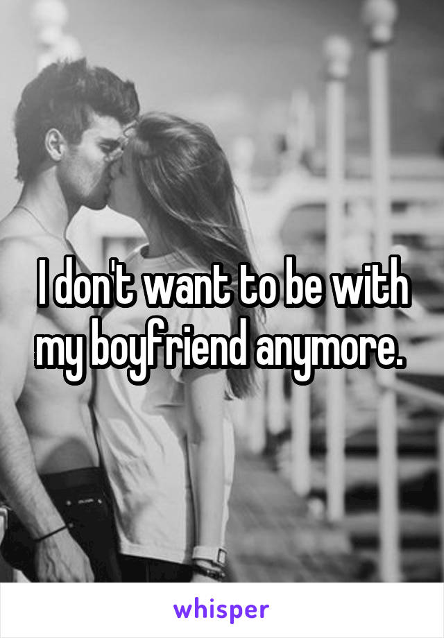 I don't want to be with my boyfriend anymore.