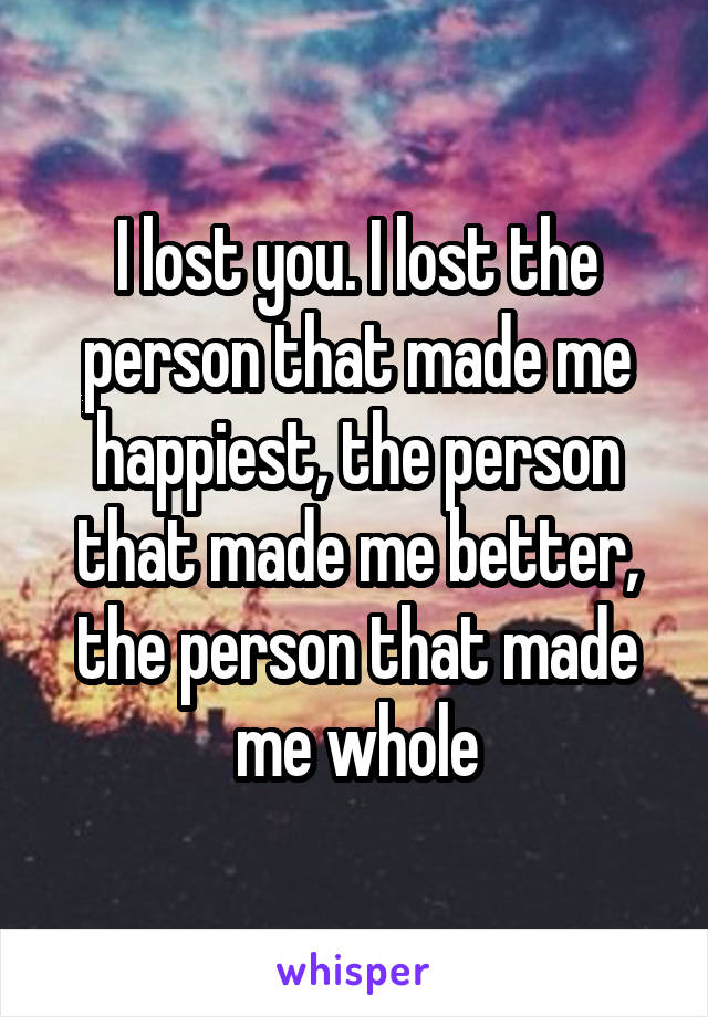 I lost you. I lost the person that made me happiest, the person that made me better, the person that made me whole