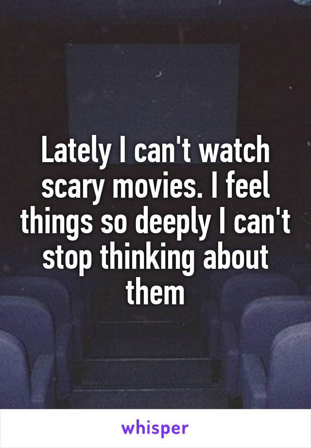 Lately I can't watch scary movies. I feel things so deeply I can't stop thinking about them