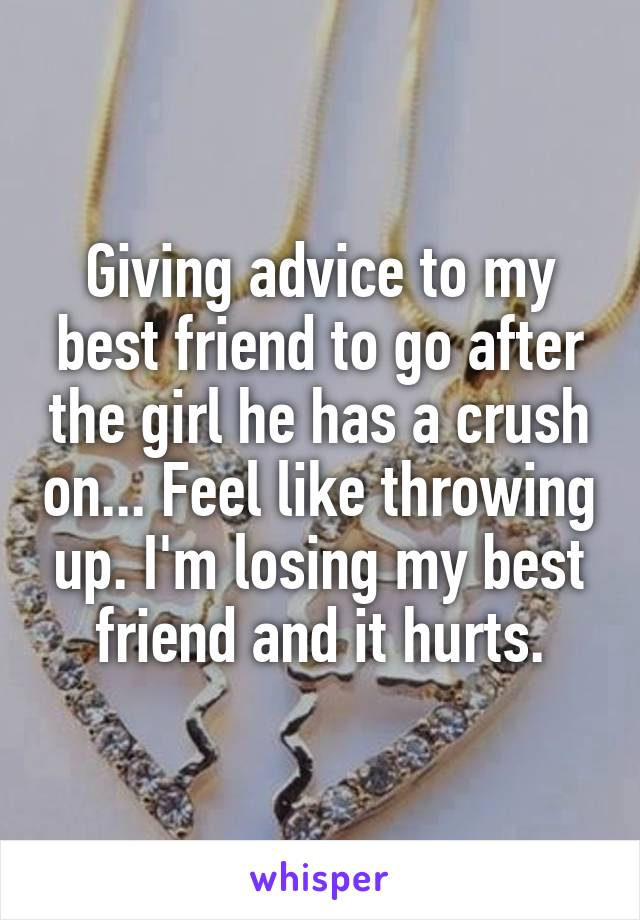 Giving advice to my best friend to go after the girl he has a crush on... Feel like throwing up. I'm losing my best friend and it hurts.
