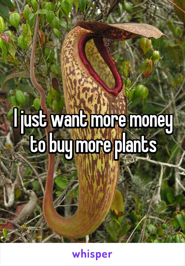 I just want more money to buy more plants