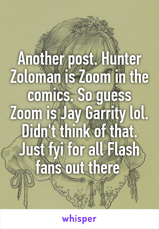 Another post. Hunter Zoloman is Zoom in the comics. So guess Zoom is Jay Garrity lol. Didn't think of that. Just fyi for all Flash fans out there