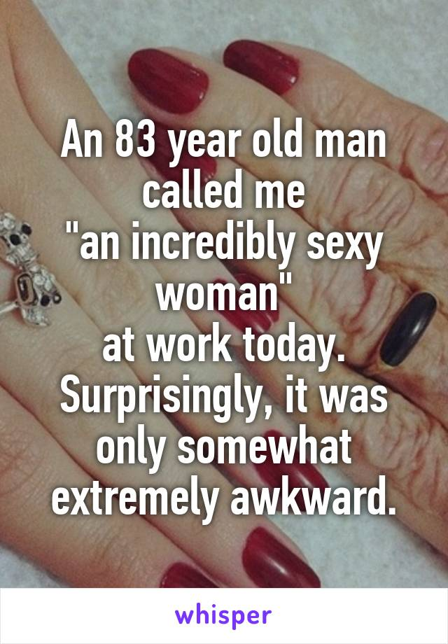 """An 83 year old man called me """"an incredibly sexy woman"""" at work today. Surprisingly, it was only somewhat extremely awkward."""