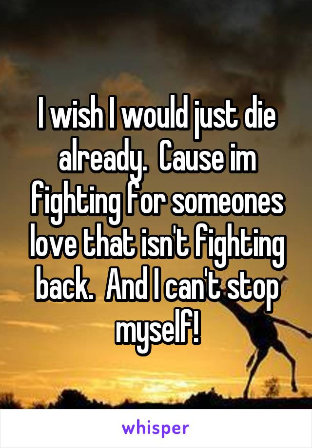 I wish I would just die already.  Cause im fighting for someones love that isn't fighting back.  And I can't stop myself!