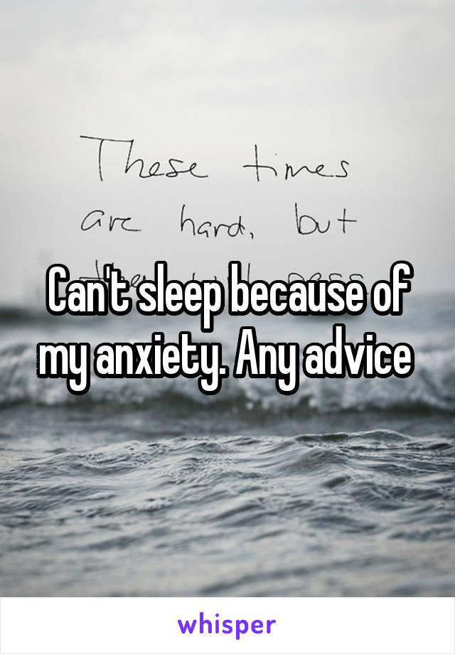 Can't sleep because of my anxiety. Any advice