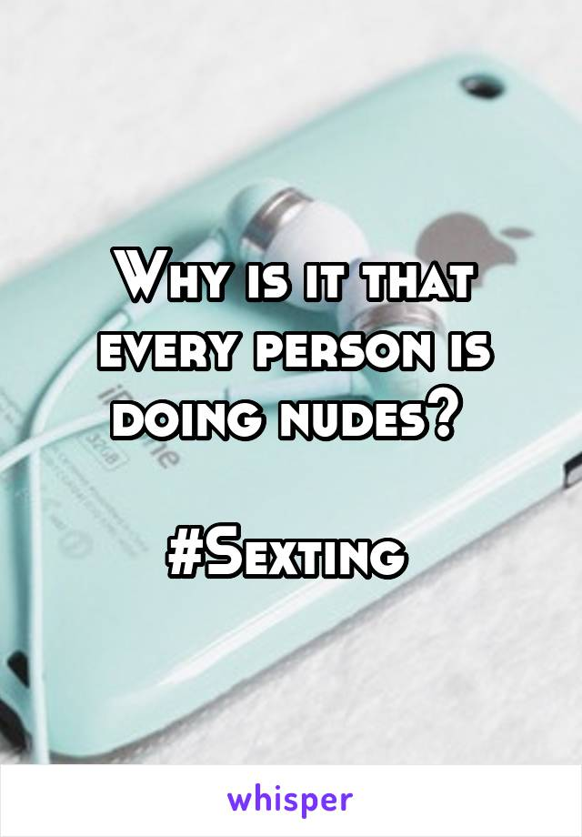 Why is it that every person is doing nudes?   #Sexting