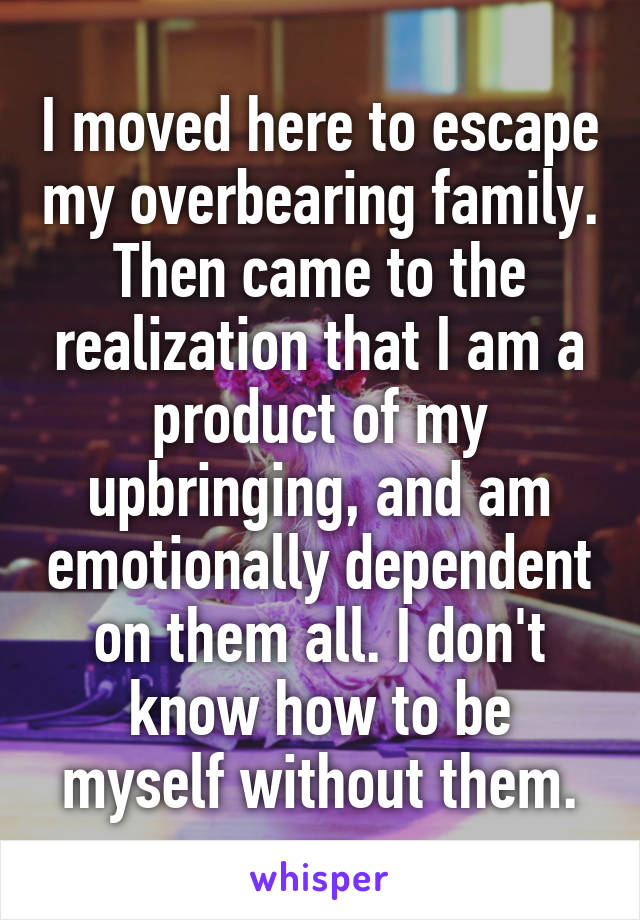 I moved here to escape my overbearing family. Then came to the realization that I am a product of my upbringing, and am emotionally dependent on them all. I don't know how to be myself without them.