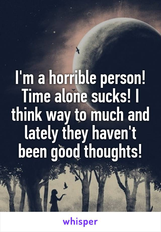 I'm a horrible person! Time alone sucks! I think way to much and lately they haven't been good thoughts!