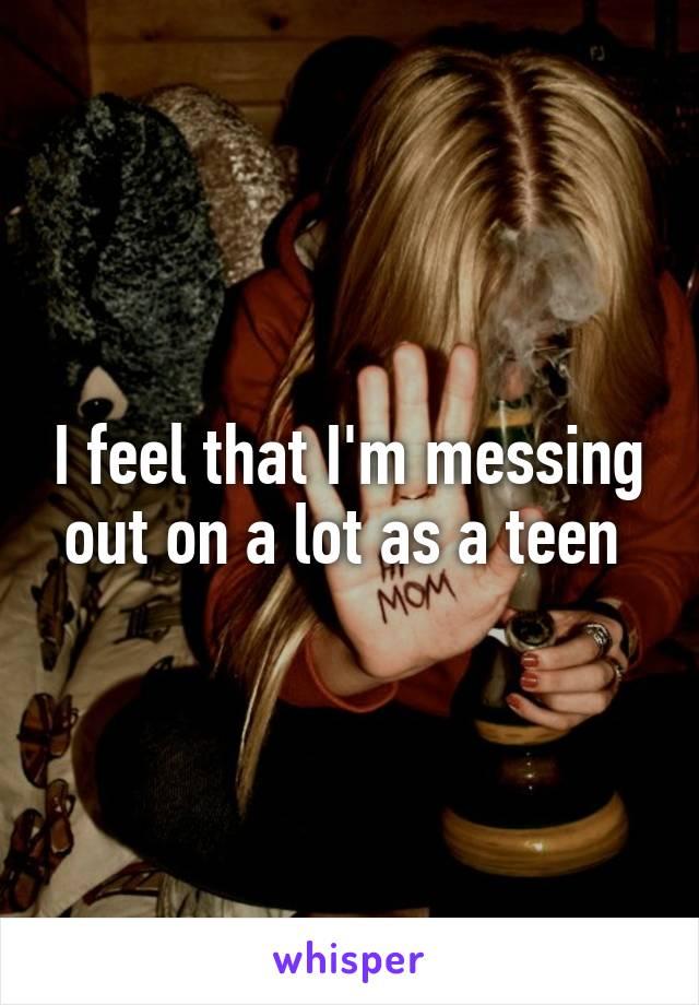 I feel that I'm messing out on a lot as a teen