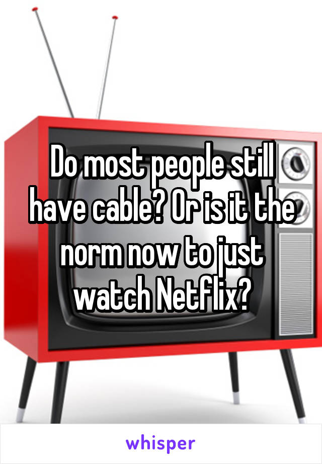 Do most people still have cable? Or is it the norm now to just watch Netflix?