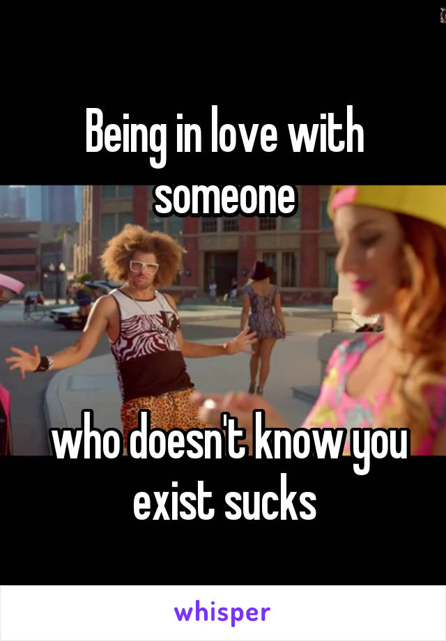 Being in love with someone     who doesn't know you exist sucks